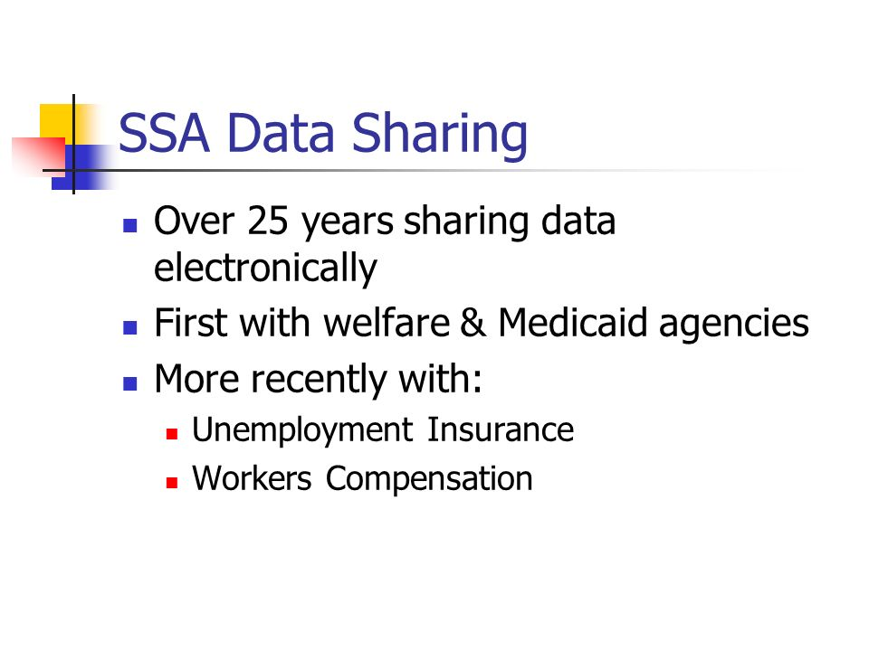 SSA Data Sharing Over 25 years sharing data electronically First with welfare & Medicaid agencies More recently with: Unemployment Insurance Workers Compensation
