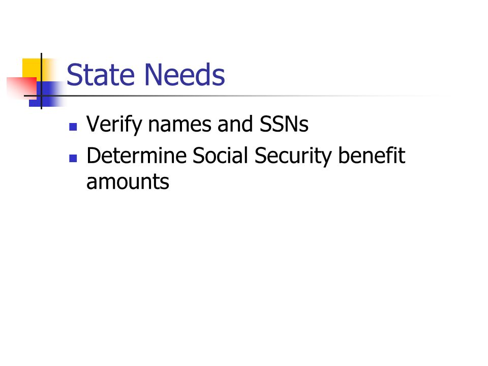 State Needs Verify names and SSNs Determine Social Security benefit amounts