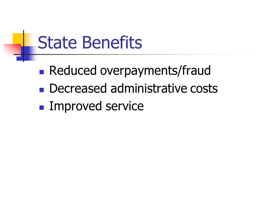 State Benefits Reduced overpayments/fraud Decreased administrative costs Improved service