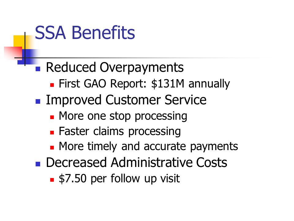 SSA Benefits Reduced Overpayments First GAO Report: $131M annually Improved Customer Service More one stop processing Faster claims processing More ti
