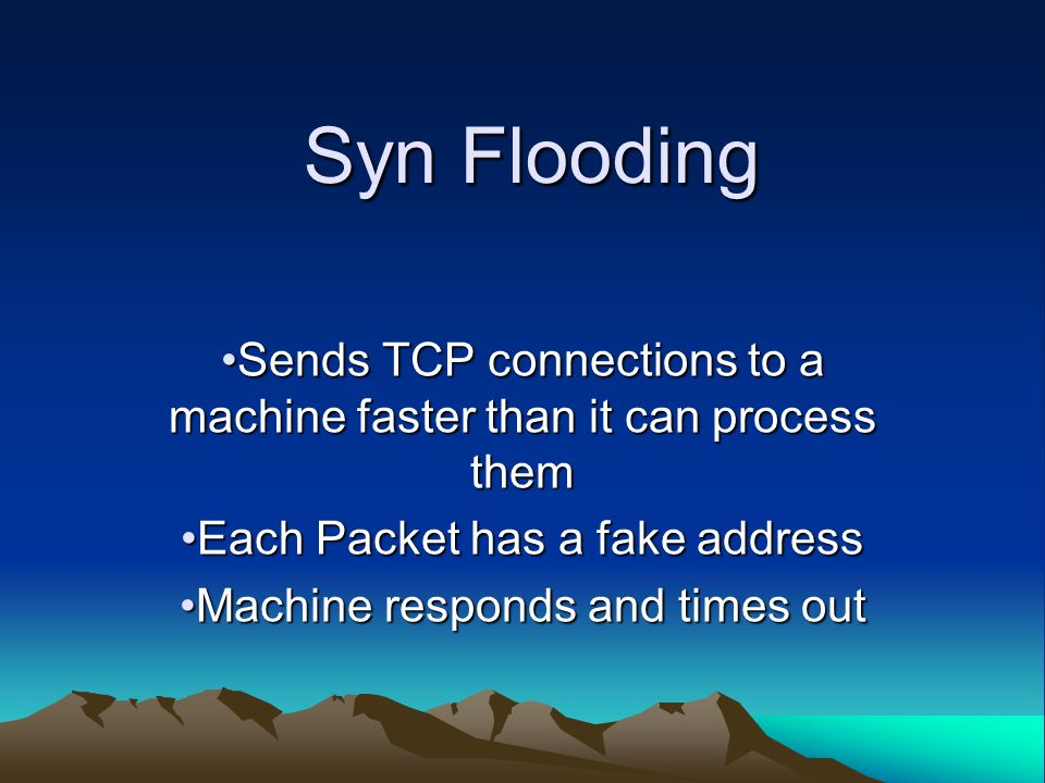Syn Flooding Sends TCP connections to a machine faster than it can process themSends TCP connections to a machine faster than it can process them Each Packet has a fake addressEach Packet has a fake address Machine responds and times outMachine responds and times out