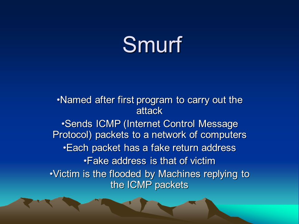 Smurf Named after first program to carry out the attackNamed after first program to carry out the attack Sends ICMP (Internet Control Message Protocol) packets to a network of computersSends ICMP (Internet Control Message Protocol) packets to a network of computers Each packet has a fake return addressEach packet has a fake return address Fake address is that of victimFake address is that of victim Victim is the flooded by Machines replying to the ICMP packetsVictim is the flooded by Machines replying to the ICMP packets