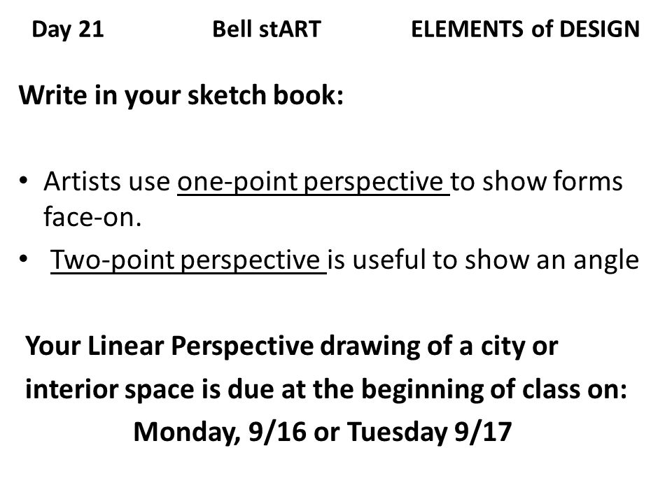 Day 21 Bell stART ELEMENTS of DESIGN Write in your sketch book: Artists use one-point perspective to show forms face-on. Two-point perspective is usef