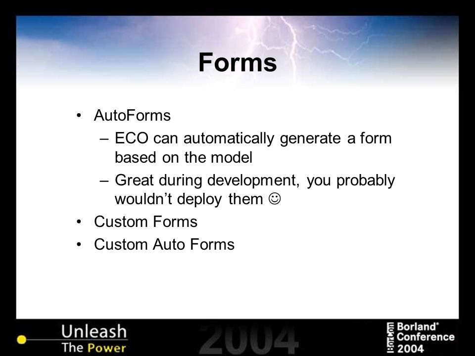 Forms AutoForms –ECO can automatically generate a form based on the model –Great during development, you probably wouldnt deploy them Custom Forms Cus