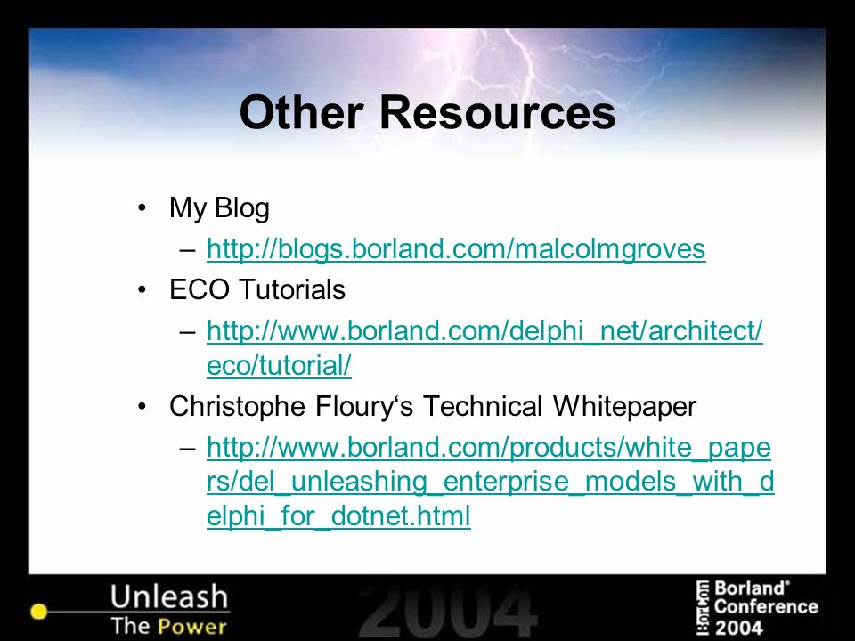 Other Resources My Blog –  ECO Tutorials –  eco/tutorial/  eco/tutorial/ Christophe Flourys Technical Whitepaper –  rs/del_unleashing_enterprise_models_with_d elphi_for_dotnet.htmlhttp://  rs/del_unleashing_enterprise_models_with_d elphi_for_dotnet.html