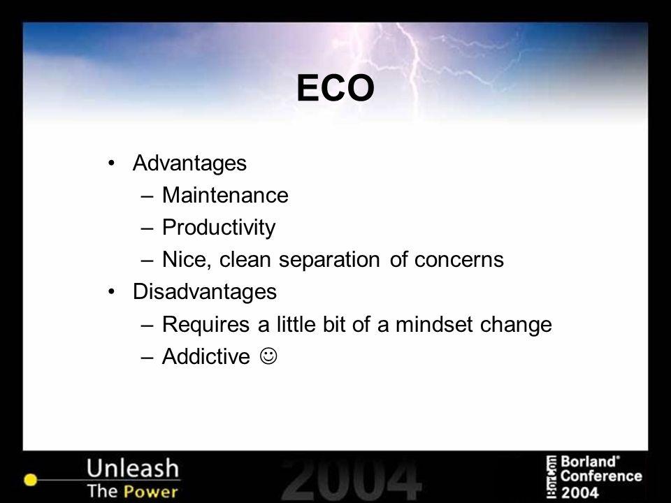 ECO Advantages –Maintenance –Productivity –Nice, clean separation of concerns Disadvantages –Requires a little bit of a mindset change –Addictive