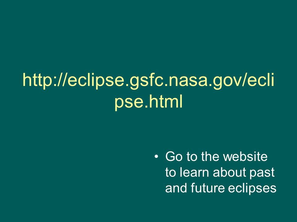http://eclipse.gsfc.nasa.gov/ecli pse.html Go to the website to learn about past and future eclipses