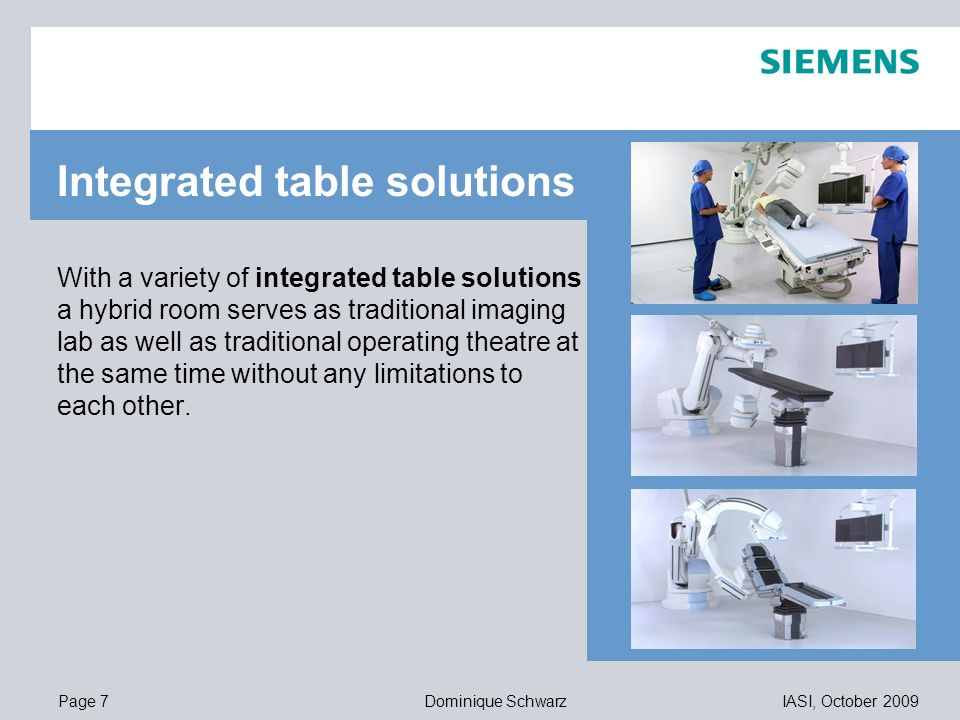 Page 7IASI, October 2009Dominique Schwarz 11,20 8,80 5,5,1 4,4 1,2 1,6 8,0 8,6 11,60 6,71 11,89 With a variety of integrated table solutions a hybrid room serves as traditional imaging lab as well as traditional operating theatre at the same time without any limitations to each other.