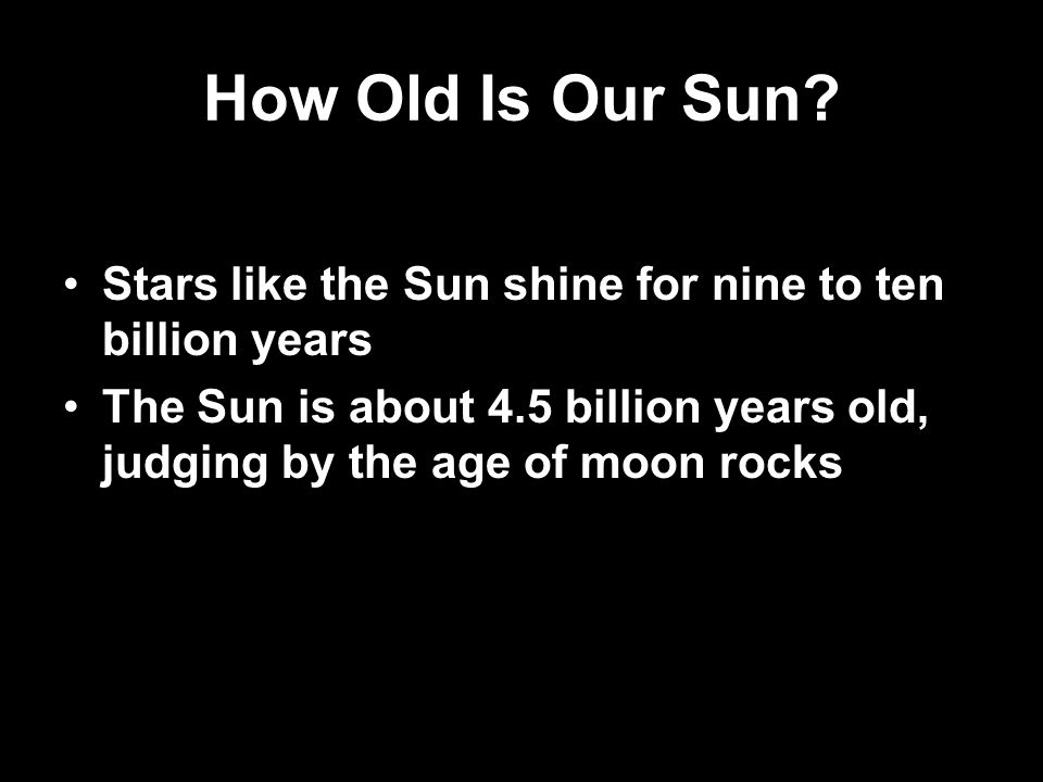 How Old Is Our Sun? Stars like the Sun shine for nine to ten billion years The Sun is about 4.5 billion years old, judging by the age of moon rocks