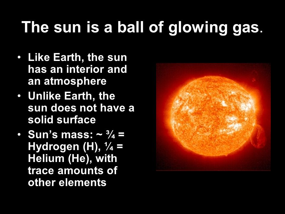 The sun is a ball of glowing gas. Like Earth, the sun has an interior and an atmosphere Unlike Earth, the sun does not have a solid surface Suns mass: