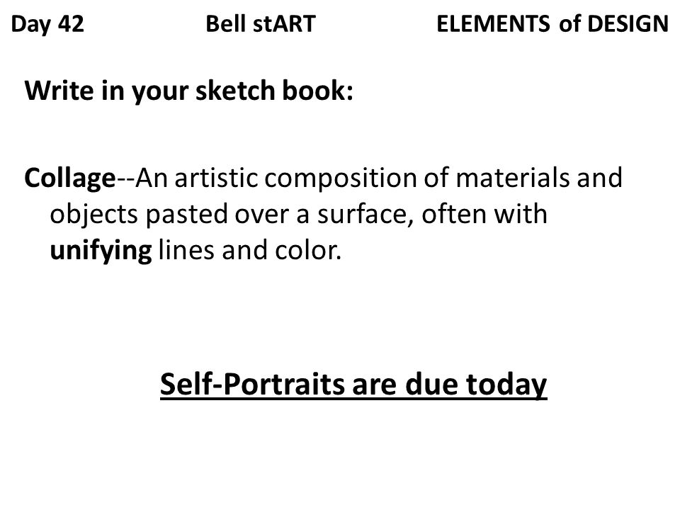 Day 42 Bell stART ELEMENTS of DESIGN Write in your sketch book: Collage--An artistic composition of materials and objects pasted over a surface, often with unifying lines and color.
