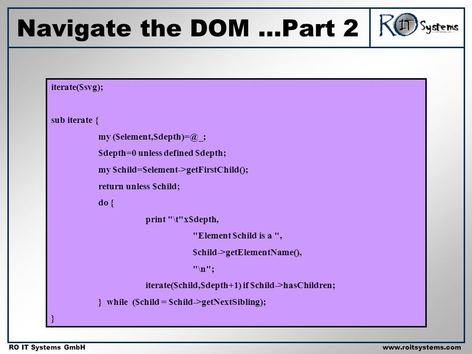 Copyright 2001 RO IT Systems GmbH RO IT Systems GmbHwww.roitsystems.com Navigate the DOM...Part 2 iterate($svg); sub iterate { my ($element,$depth)=@_; $depth=0 unless defined $depth; my $child=$element->getFirstChild(); return unless $child; do { print \t x$depth, Element $child is a , $child->getElementName(), \n ; iterate($child,$depth+1) if $child->hasChildren; } while ($child = $child->getNextSibling); }