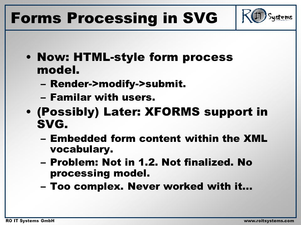 Copyright 2001 RO IT Systems GmbH RO IT Systems GmbHwww.roitsystems.com Now: HTML-style form process model. –Render->modify->submit. –Familar with use