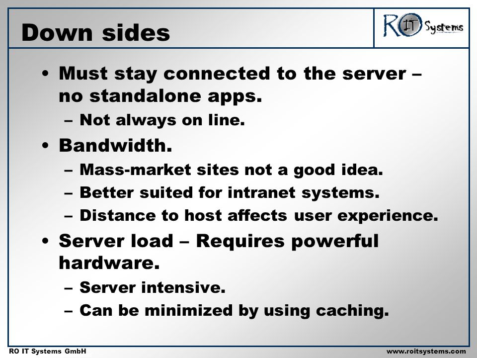 Copyright 2001 RO IT Systems GmbH RO IT Systems GmbHwww.roitsystems.com Down sides Must stay connected to the server – no standalone apps. –Not always