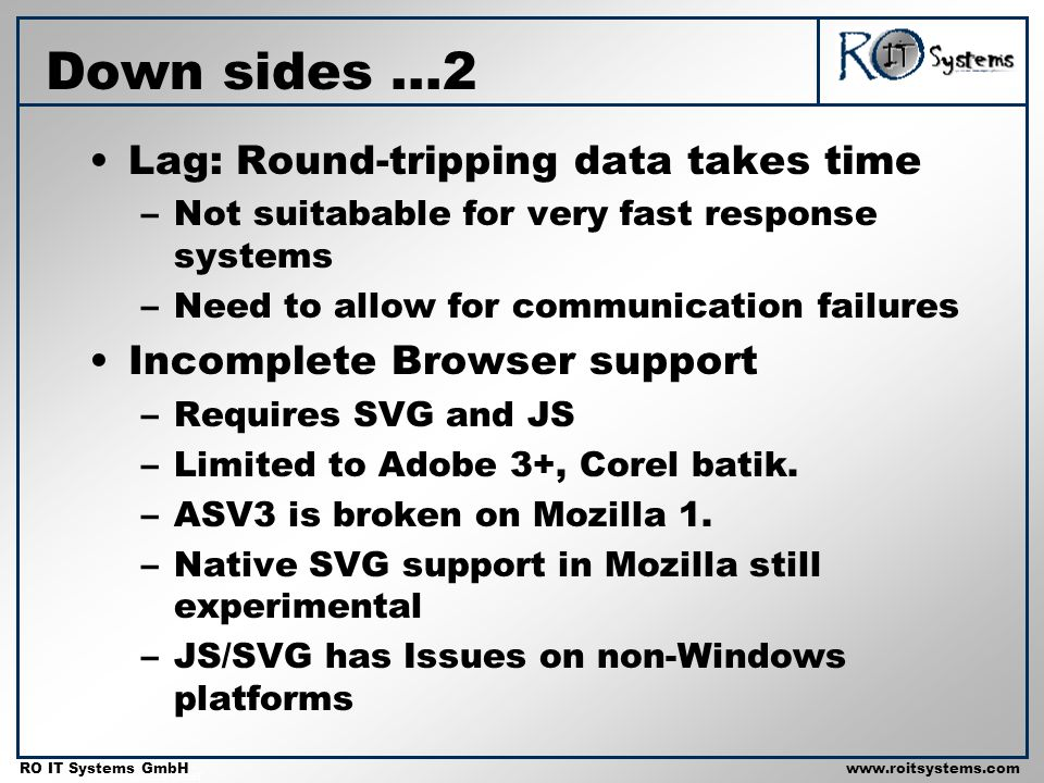 Copyright 2001 RO IT Systems GmbH RO IT Systems GmbHwww.roitsystems.com Down sides...2 Lag: Round-tripping data takes time –Not suitabable for very fa