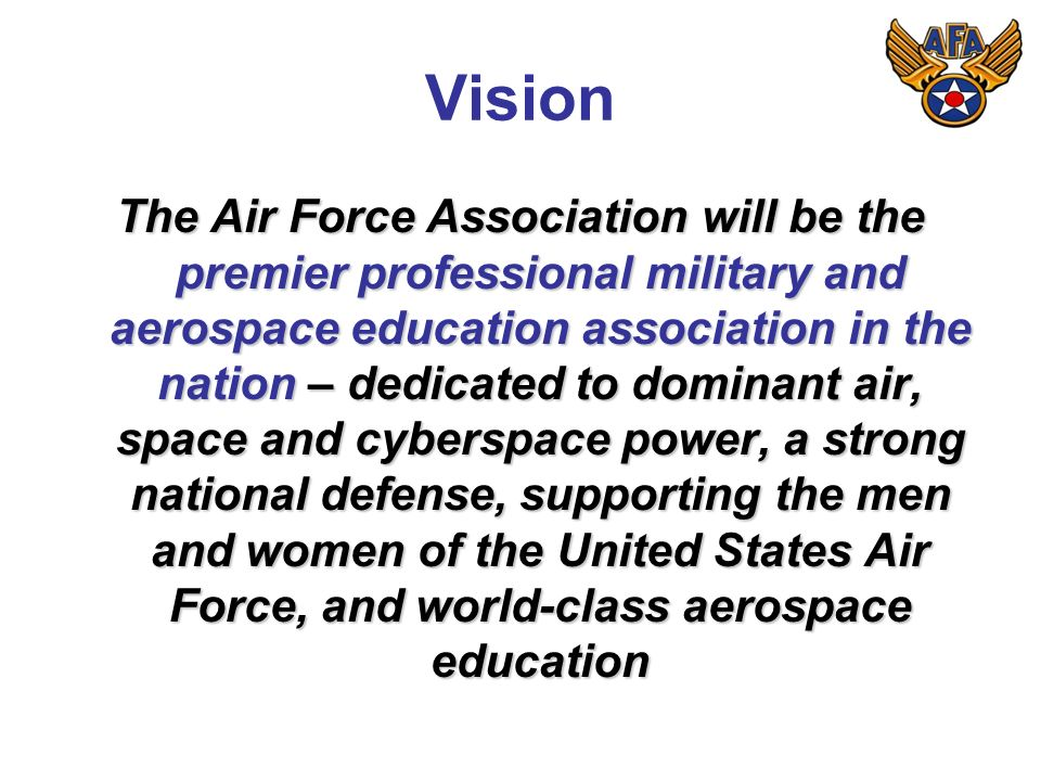 Vision The Air Force Association will be the premier professional military and aerospace education association in the nation – dedicated to dominant air, space and cyberspace power, a strong national defense, supporting the men and women of the United States Air Force, and world-class aerospace education