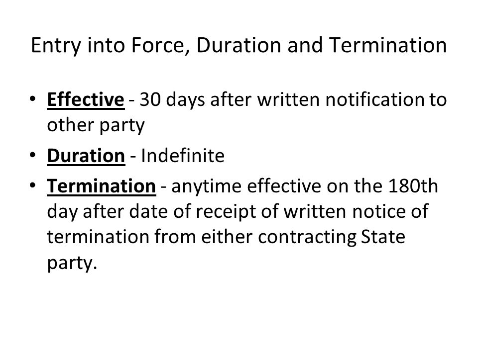 Entry into Force, Duration and Termination Effective - 30 days after written notification to other party Duration - Indefinite Termination - anytime e