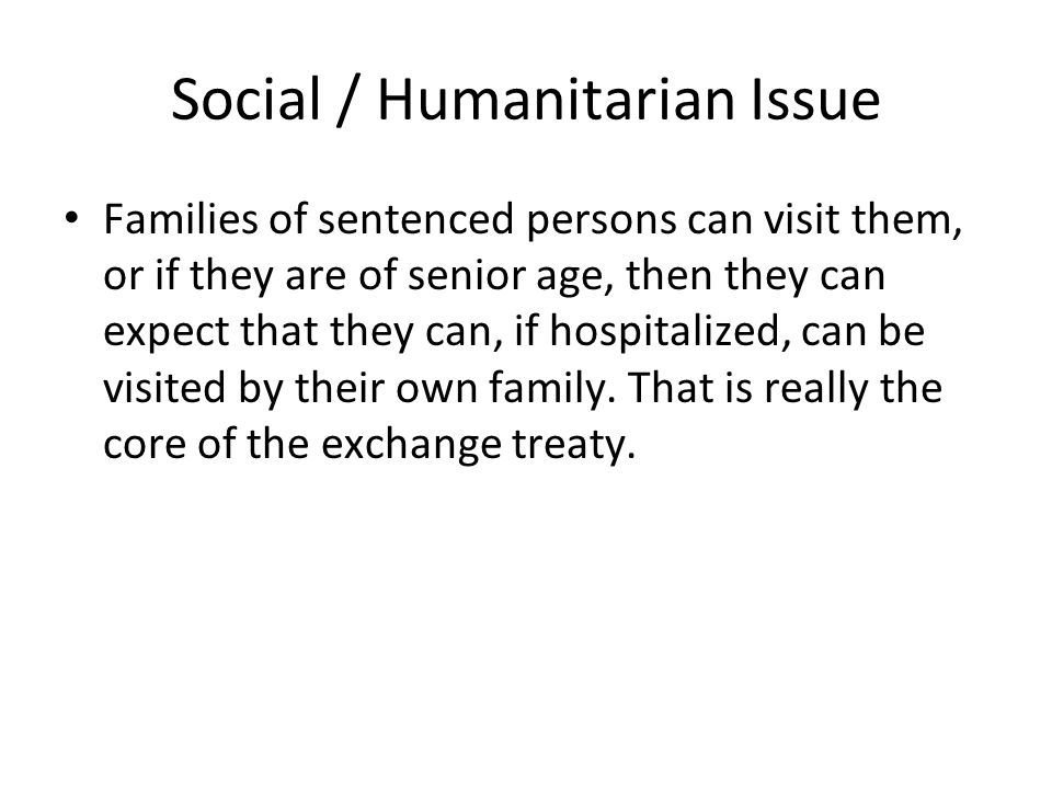 Social / Humanitarian Issue Families of sentenced persons can visit them, or if they are of senior age, then they can expect that they can, if hospita