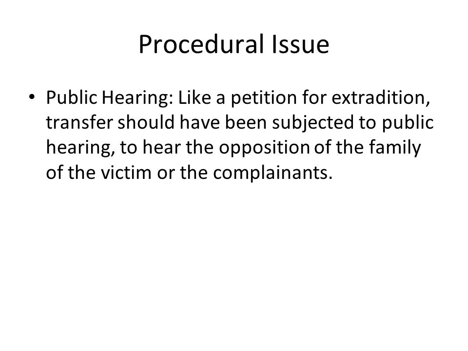 Procedural Issue Public Hearing: Like a petition for extradition, transfer should have been subjected to public hearing, to hear the opposition of the