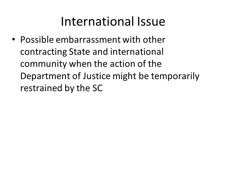 International Issue Possible embarrassment with other contracting State and international community when the action of the Department of Justice might