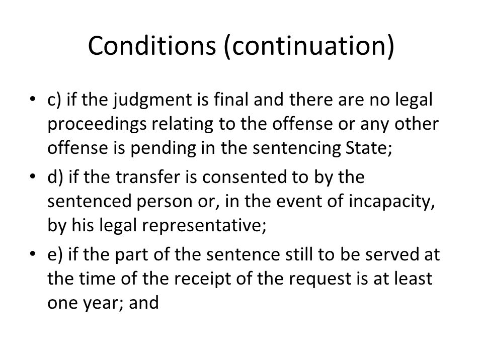 Conditions (continuation) f) if the sentenced person has satisfied payment of fines, court costs, civil indemnities and/or pecuniary sanctions of all kinds for which he is liable under the terms of the sentence or has provided sufficient security to ensure payment thereof to the satisfaction of the sentencing State, unless the sentenced persons has been declared insolvent;