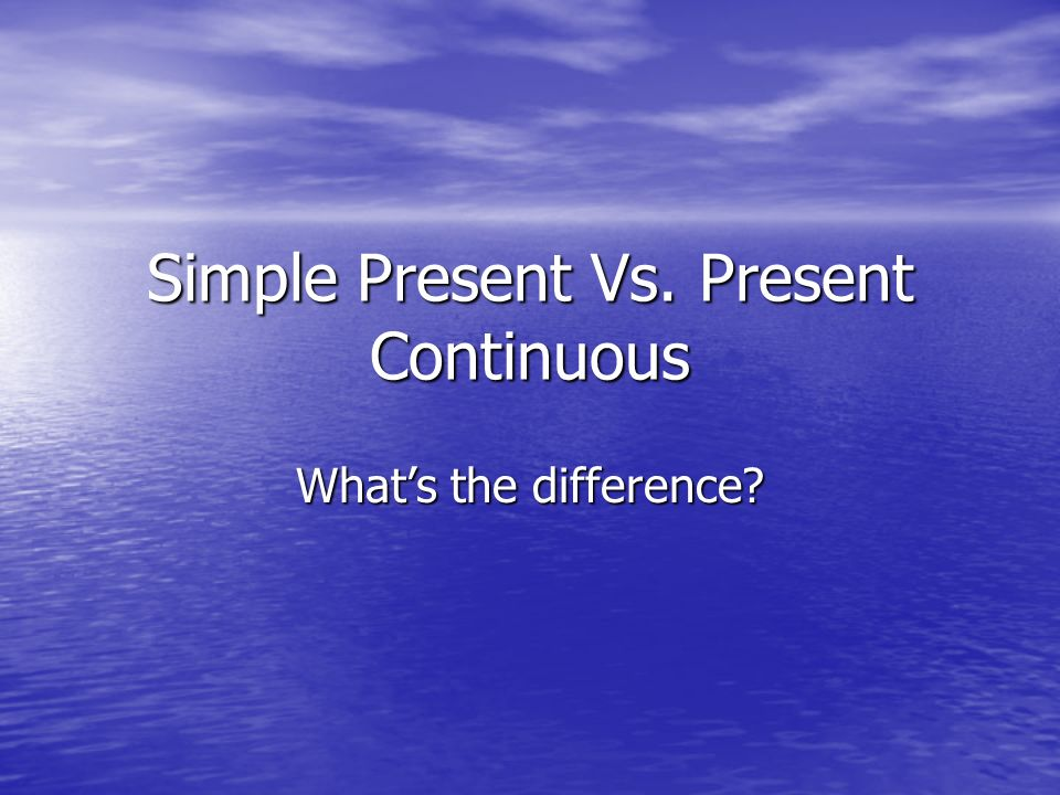 Simple Present Vs. Present Continuous Whats the difference?