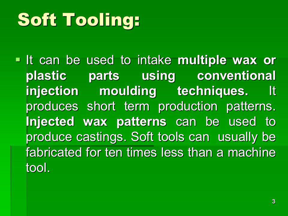 Soft Tooling: It can be used to intake multiple wax or plastic parts using conventional injection moulding techniques. It produces short term producti