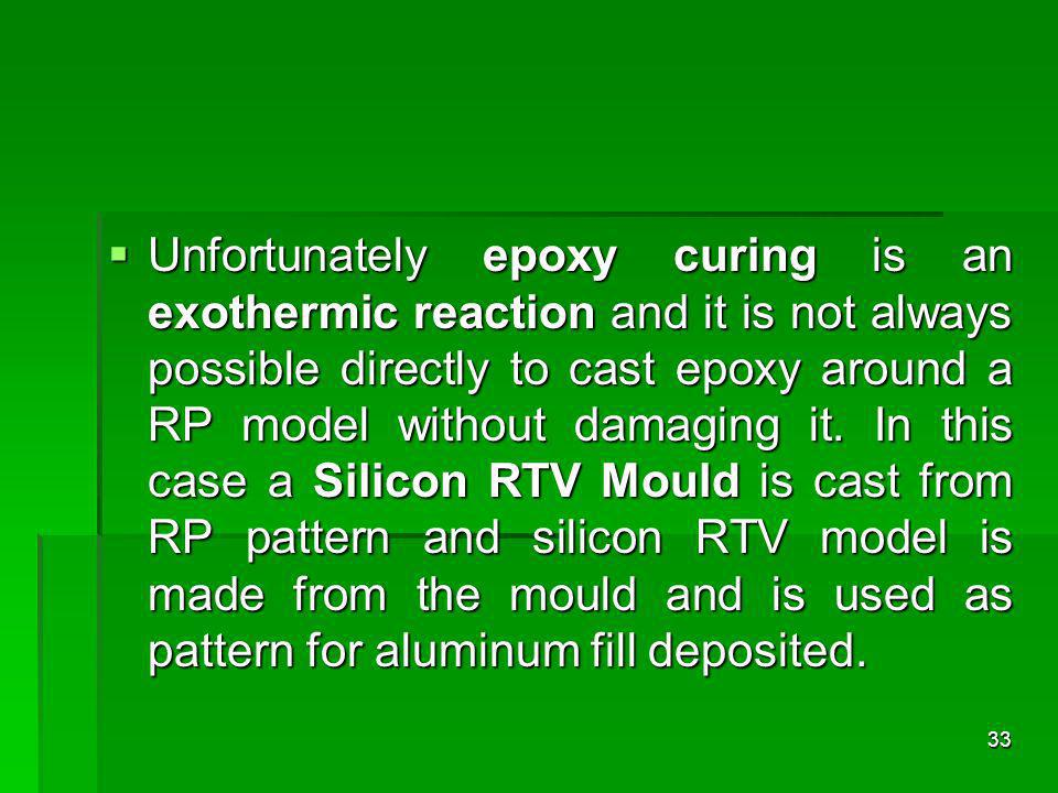 Unfortunately epoxy curing is an exothermic reaction and it is not always possible directly to cast epoxy around a RP model without damaging it. In th