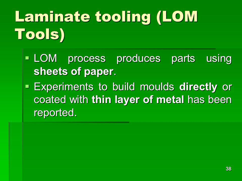 Laminate tooling (LOM Tools) LOM process produces parts using sheets of paper. LOM process produces parts using sheets of paper. Experiments to build