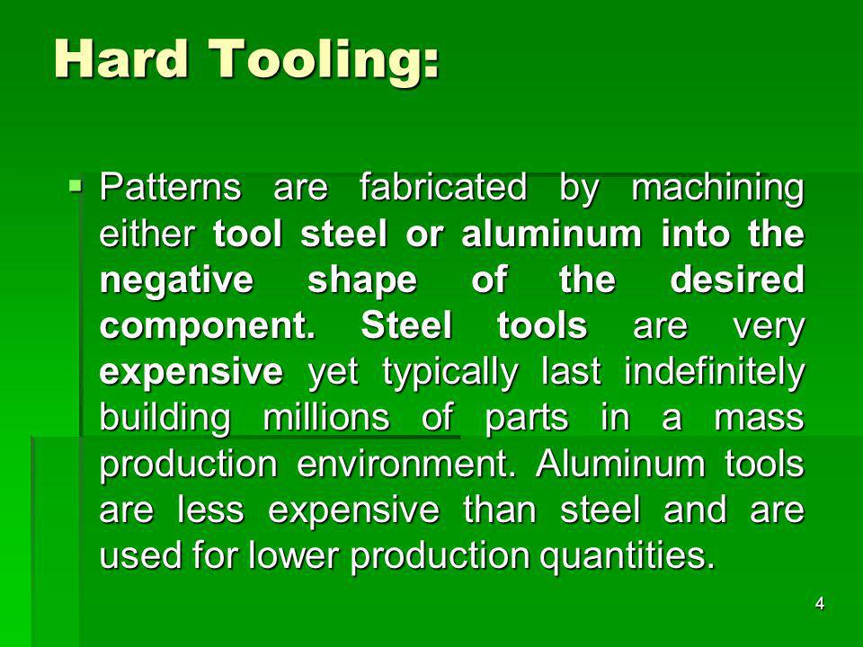 Hard Tooling: Patterns are fabricated by machining either tool steel or aluminum into the negative shape of the desired component. Steel tools are ver