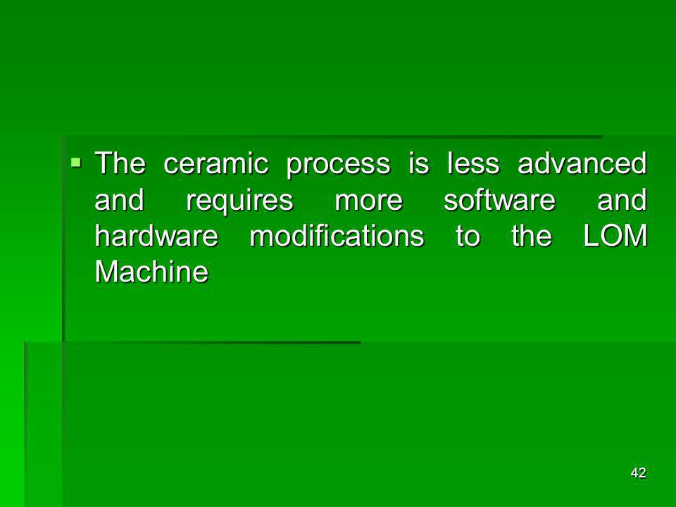 The ceramic process is less advanced and requires more software and hardware modifications to the LOM Machine The ceramic process is less advanced and