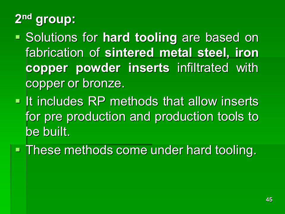 2 nd group: Solutions for hard tooling are based on fabrication of sintered metal steel, iron copper powder inserts infiltrated with copper or bronze.