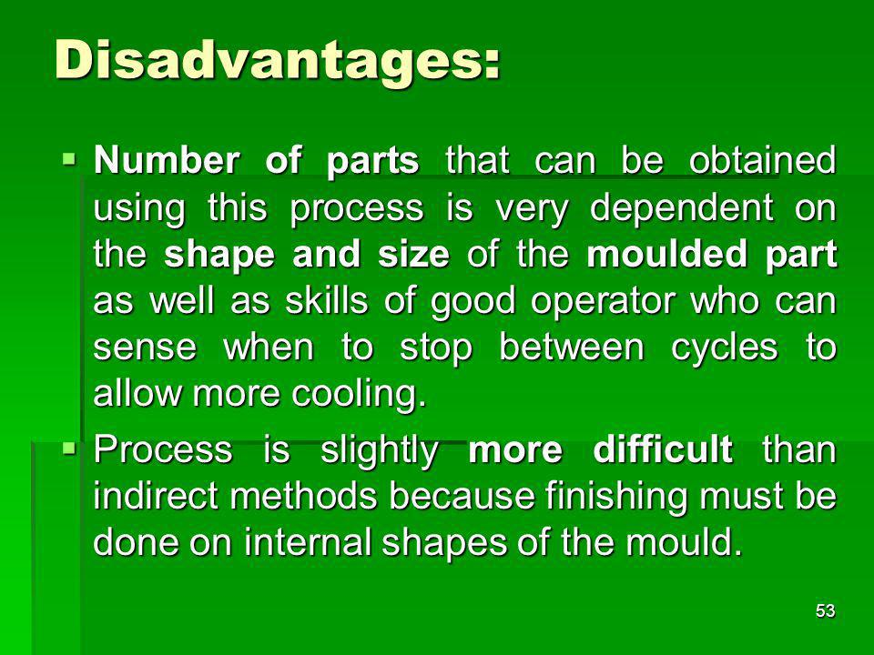Disadvantages: Number of parts that can be obtained using this process is very dependent on the shape and size of the moulded part as well as skills o
