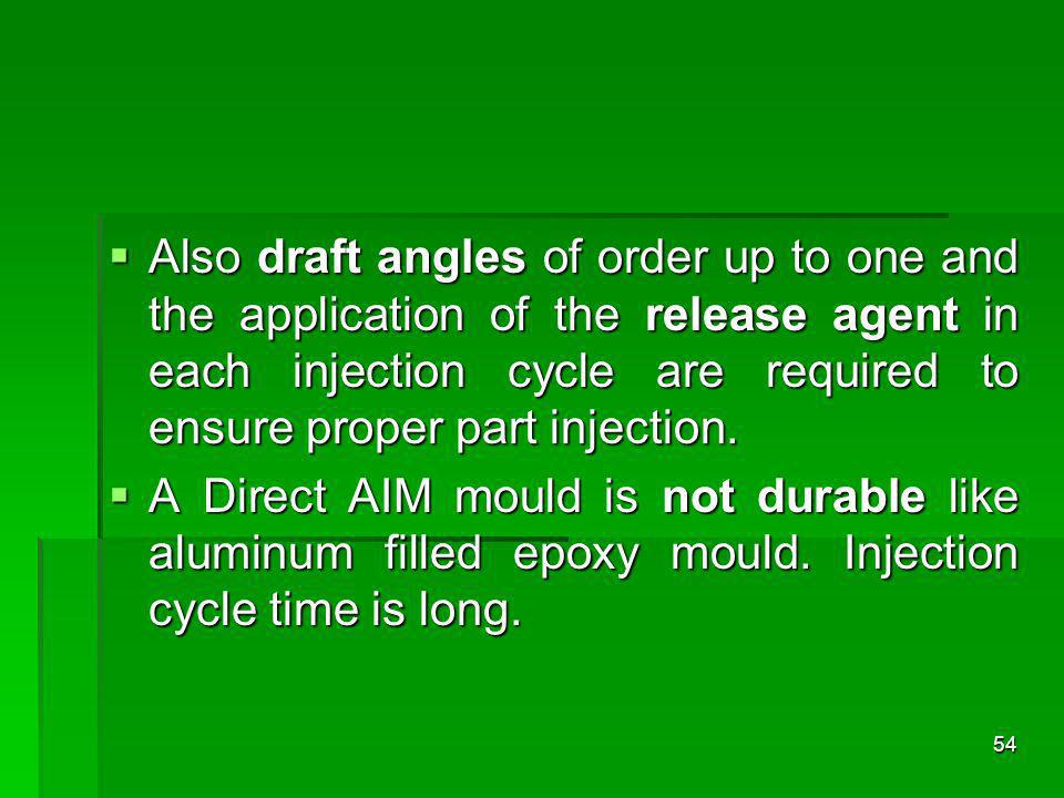 Also draft angles of order up to one and the application of the release agent in each injection cycle are required to ensure proper part injection. Al
