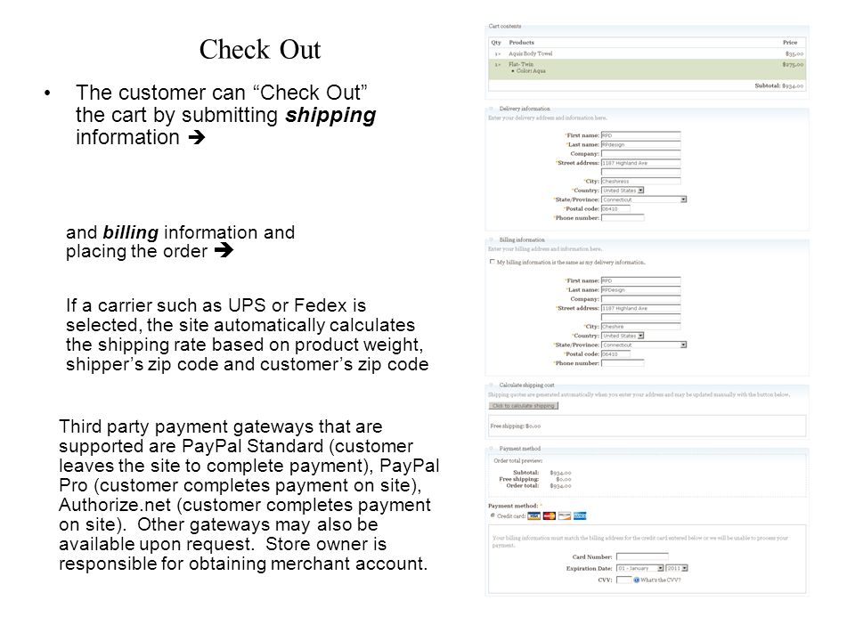 Check Out The customer can Check Out the cart by submitting shipping information and billing information and placing the order Third party payment gateways that are supported are PayPal Standard (customer leaves the site to complete payment), PayPal Pro (customer completes payment on site), Authorize.net (customer completes payment on site).