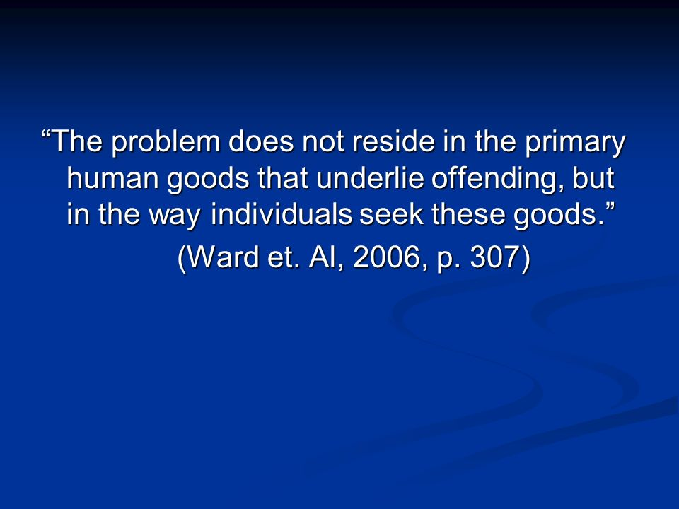 The problem does not reside in the primary human goods that underlie offending, but in the way individuals seek these goods.