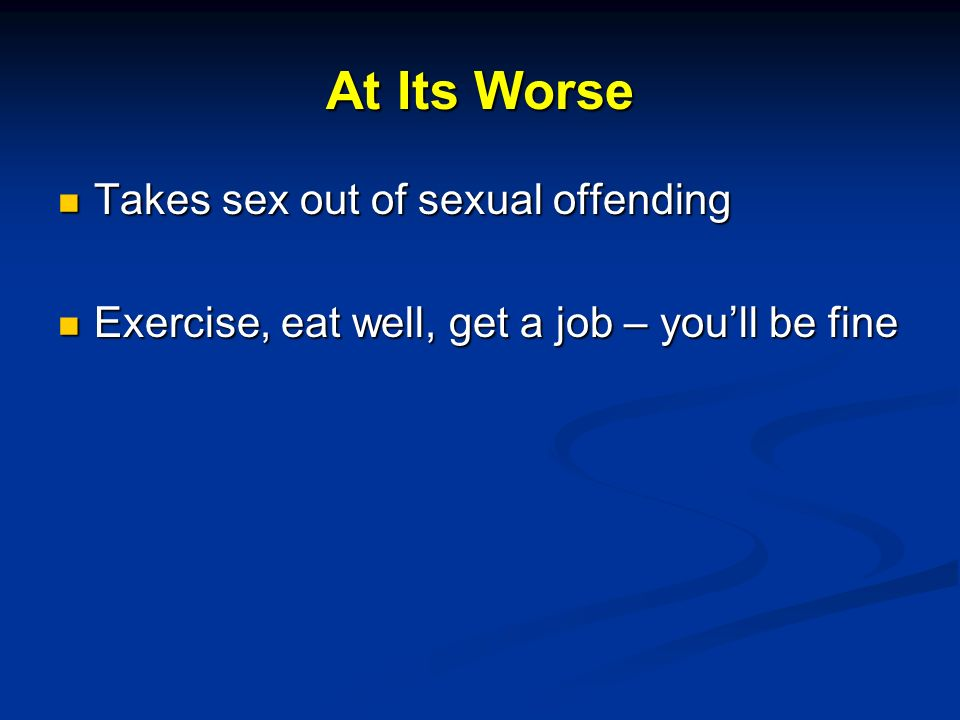 At Its Worse Takes sex out of sexual offending Takes sex out of sexual offending Exercise, eat well, get a job – youll be fine Exercise, eat well, get a job – youll be fine