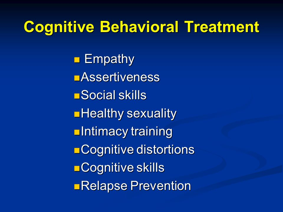 Cognitive Behavioral Treatment Empathy Empathy Assertiveness Assertiveness Social skills Social skills Healthy sexuality Healthy sexuality Intimacy training Intimacy training Cognitive distortions Cognitive distortions Cognitive skills Cognitive skills Relapse Prevention Relapse Prevention