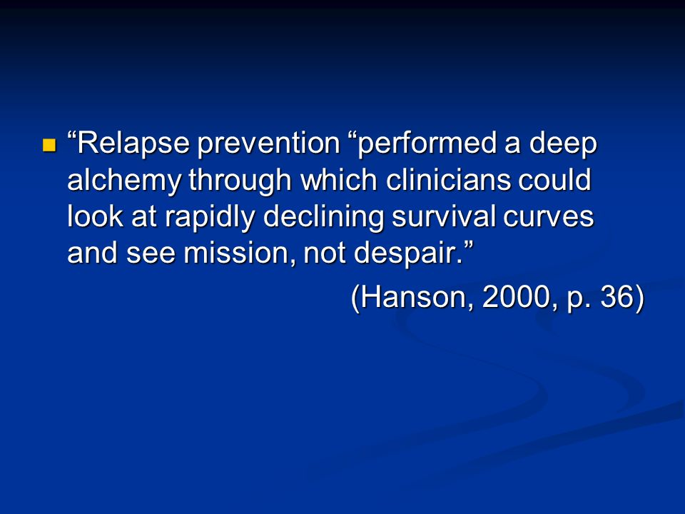 Relapse prevention performed a deep alchemy through which clinicians could look at rapidly declining survival curves and see mission, not despair.