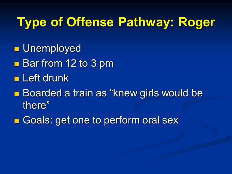 Type of Offense Pathway: Roger Unemployed Unemployed Bar from 12 to 3 pm Bar from 12 to 3 pm Left drunk Left drunk Boarded a train as knew girls would be there Boarded a train as knew girls would be there Goals: get one to perform oral sex Goals: get one to perform oral sex