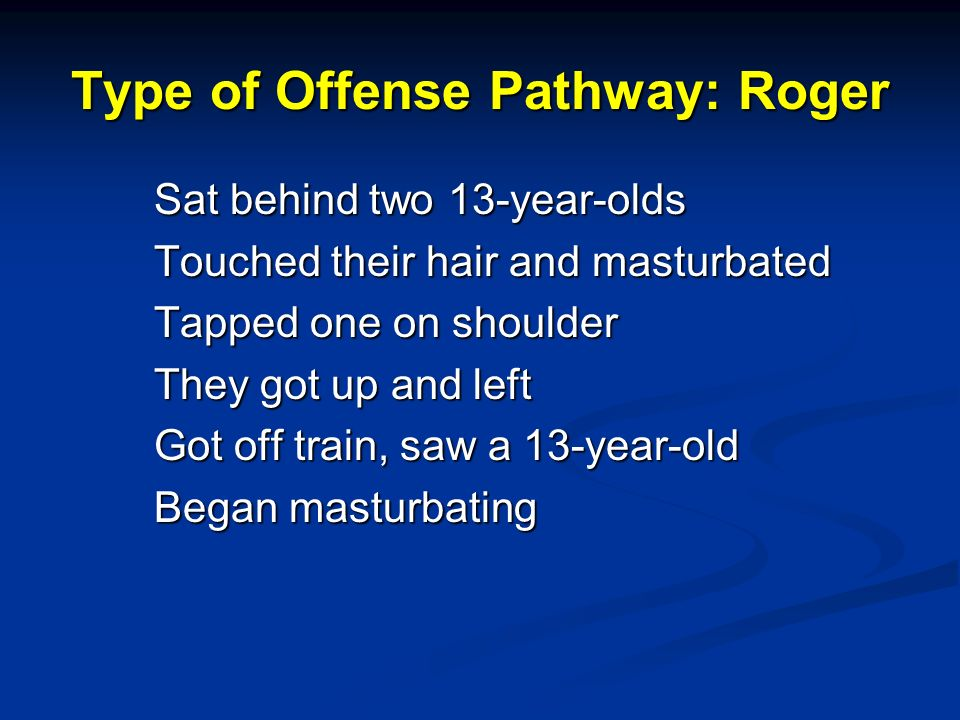 Type of Offense Pathway: Roger Sat behind two 13-year-olds Touched their hair and masturbated Tapped one on shoulder They got up and left Got off train, saw a 13-year-old Began masturbating