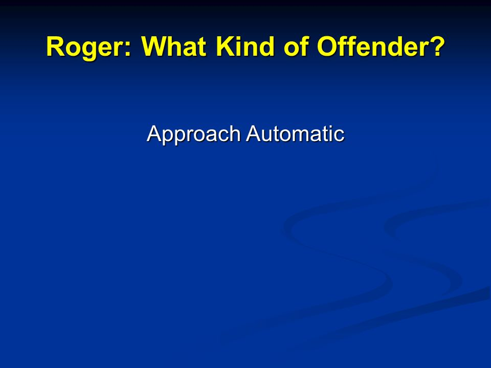 Roger: What Kind of Offender Approach Automatic