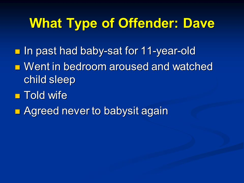 What Type of Offender: Dave In past had baby-sat for 11-year-old In past had baby-sat for 11-year-old Went in bedroom aroused and watched child sleep Went in bedroom aroused and watched child sleep Told wife Told wife Agreed never to babysit again Agreed never to babysit again