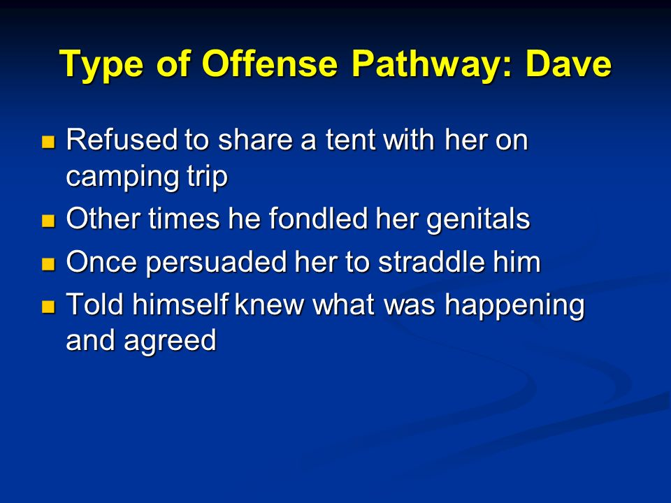 Type of Offense Pathway: Dave Refused to share a tent with her on camping trip Refused to share a tent with her on camping trip Other times he fondled her genitals Other times he fondled her genitals Once persuaded her to straddle him Once persuaded her to straddle him Told himself knew what was happening and agreed Told himself knew what was happening and agreed