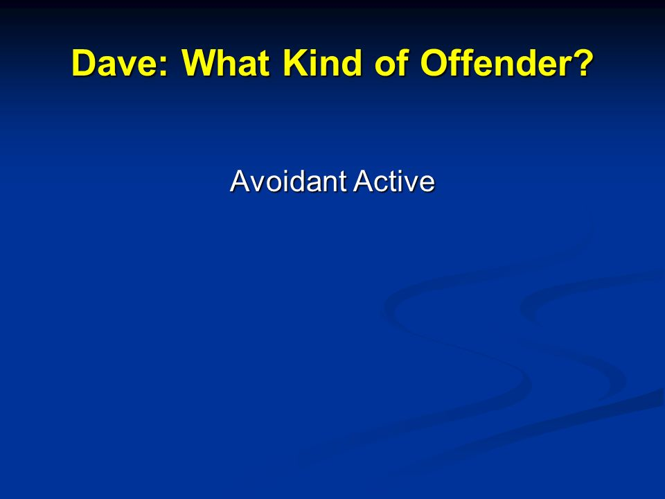 Dave: What Kind of Offender? Avoidant Active