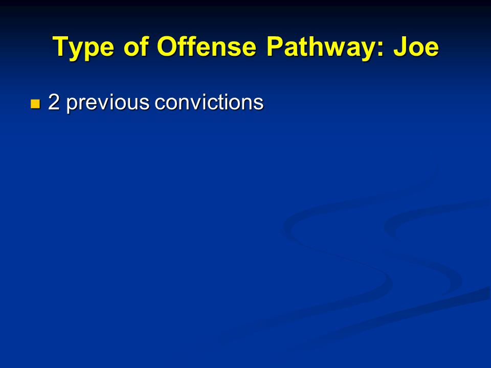 Type of Offense Pathway: Joe 2 previous convictions 2 previous convictions