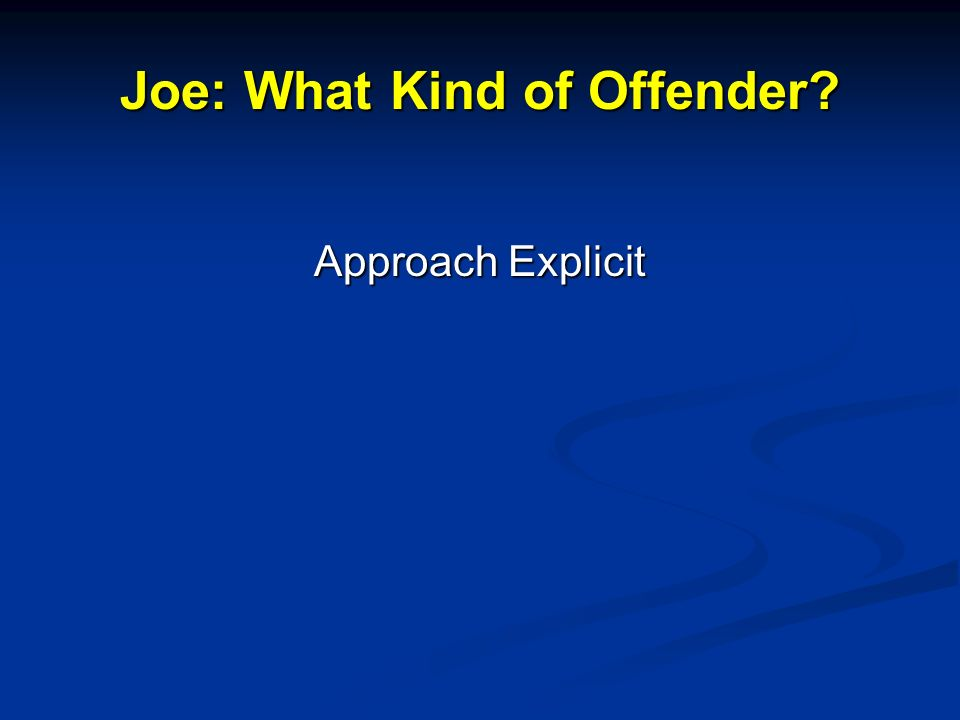 Joe: What Kind of Offender? Approach Explicit