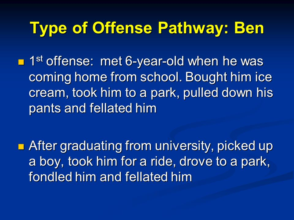 Type of Offense Pathway: Ben 1 st offense: met 6-year-old when he was coming home from school.