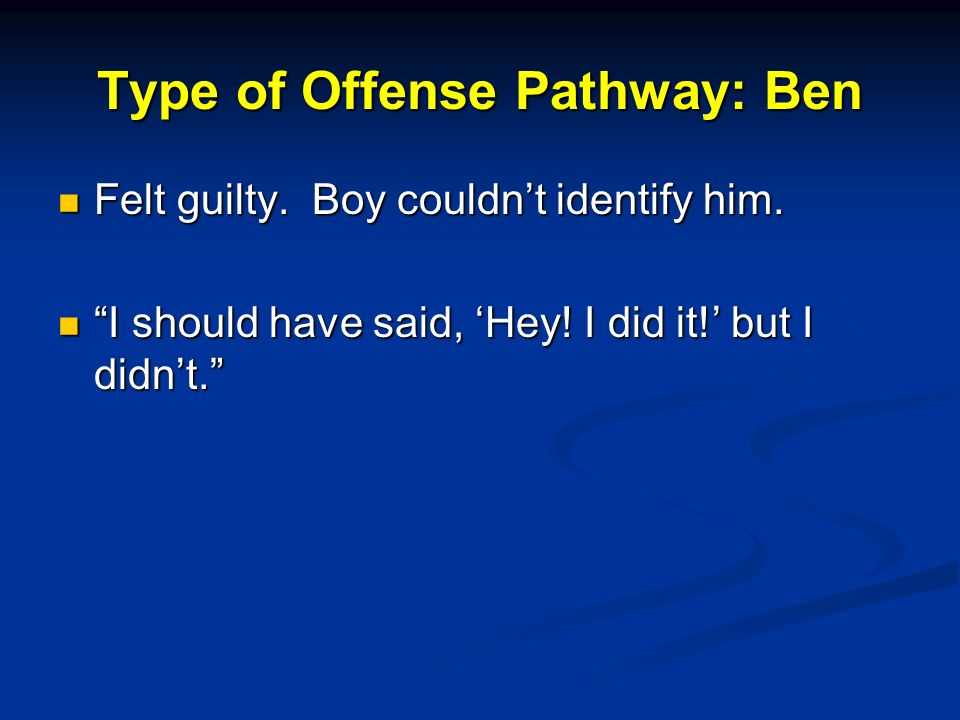 Type of Offense Pathway: Ben Felt guilty.Boy couldnt identify him.