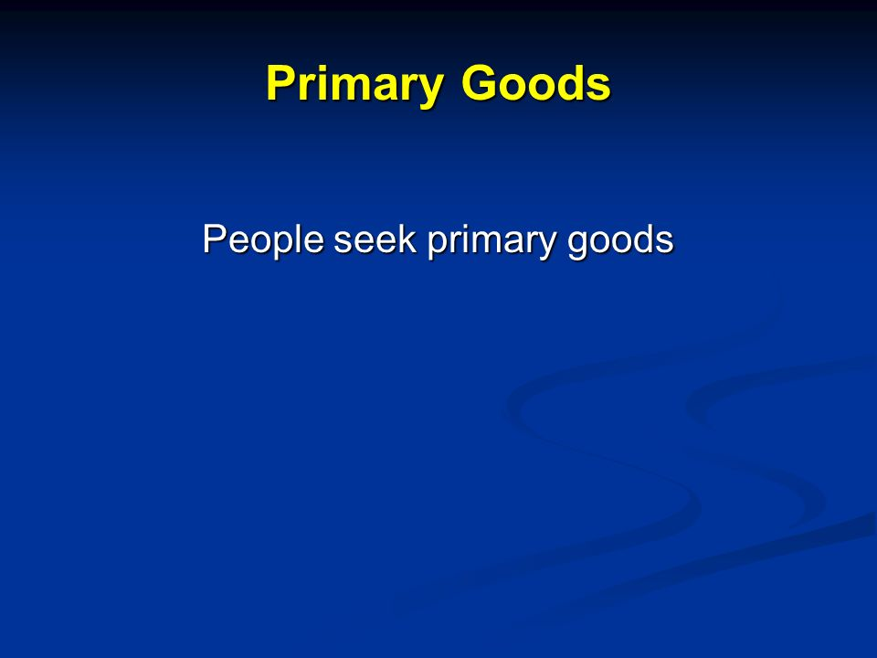 Primary Goods People seek primary goods